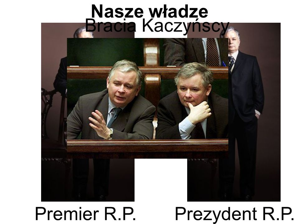 Nasze władze Bracia Kaczyńscy Premier R.P. Prezydent R.P.