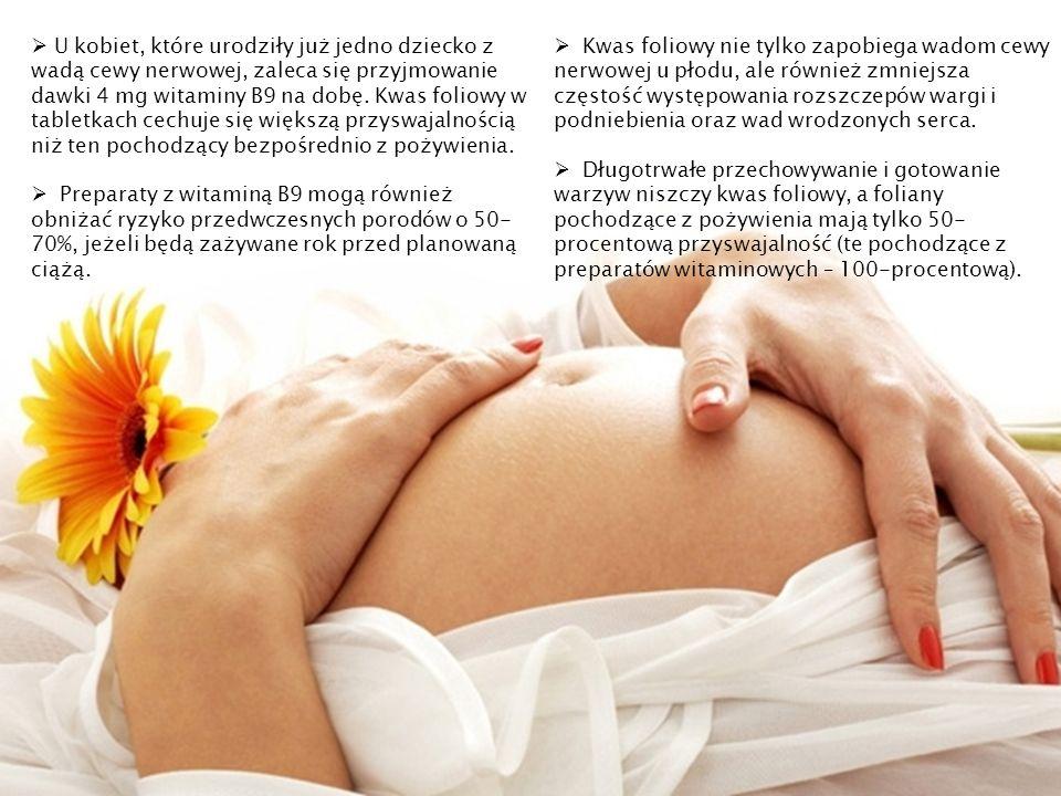 U kobiet, które urodziły już jedno dziecko z wadą cewy nerwowej, zaleca się przyjmowanie dawki 4 mg witaminy B9 na dobę. Kwas foliowy w tabletkach cechuje się większą przyswajalnością niż ten pochodzący bezpośrednio z pożywienia.