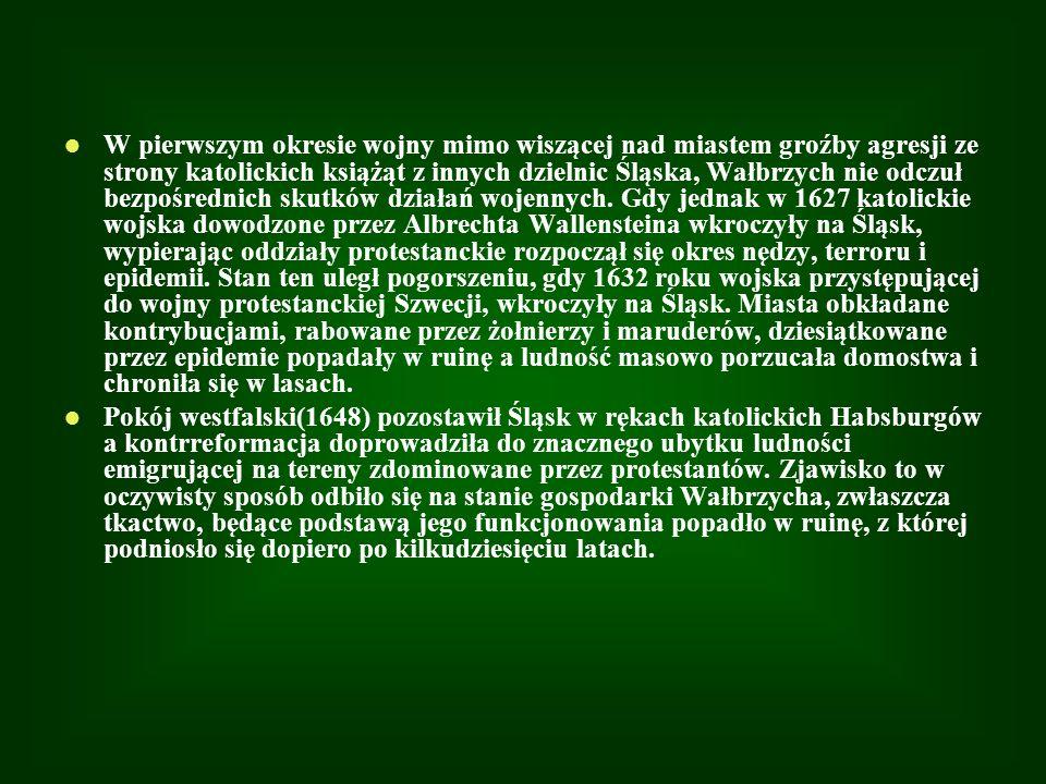 W pierwszym okresie wojny mimo wiszącej nad miastem groźby agresji ze strony katolickich książąt z innych dzielnic Śląska, Wałbrzych nie odczuł bezpośrednich skutków działań wojennych. Gdy jednak w 1627 katolickie wojska dowodzone przez Albrechta Wallensteina wkroczyły na Śląsk, wypierając oddziały protestanckie rozpoczął się okres nędzy, terroru i epidemii. Stan ten uległ pogorszeniu, gdy 1632 roku wojska przystępującej do wojny protestanckiej Szwecji, wkroczyły na Śląsk. Miasta obkładane kontrybucjami, rabowane przez żołnierzy i maruderów, dziesiątkowane przez epidemie popadały w ruinę a ludność masowo porzucała domostwa i chroniła się w lasach.