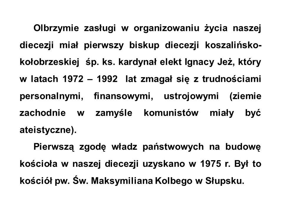 Olbrzymie zasługi w organizowaniu życia naszej diecezji miał pierwszy biskup diecezji koszalińsko-kołobrzeskiej śp. ks. kardynał elekt Ignacy Jeż, który w latach 1972 – 1992 lat zmagał się z trudnościami personalnymi, finansowymi, ustrojowymi (ziemie zachodnie w zamyśle komunistów miały być ateistyczne).
