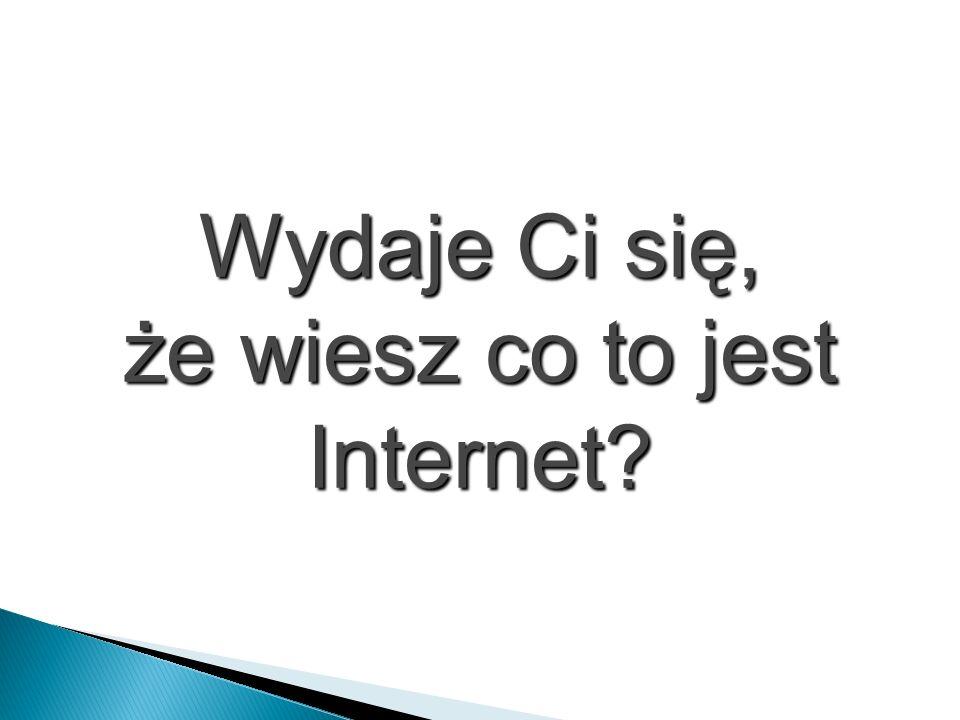 że wiesz co to jest Internet