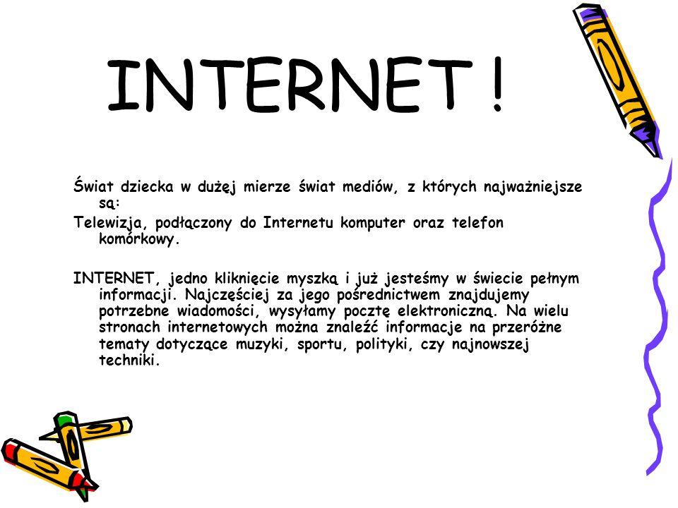 INTERNET !Świat dziecka w dużęj mierze świat mediów, z których najważniejsze są: Telewizja, podłączony do Internetu komputer oraz telefon komórkowy.