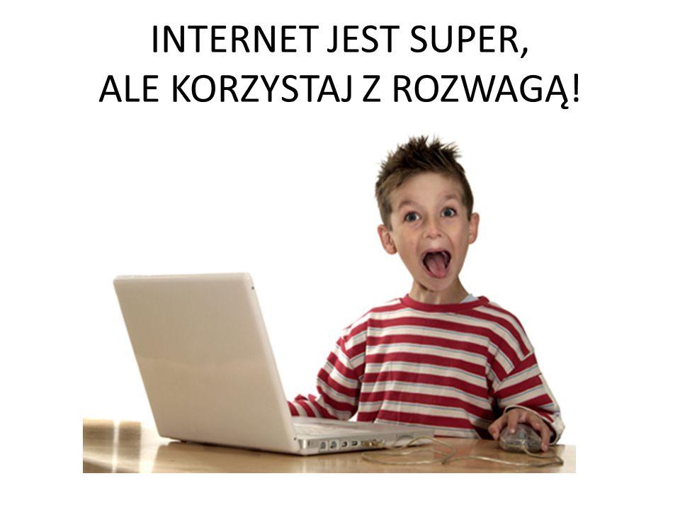 INTERNET JEST SUPER, ALE KORZYSTAJ Z ROZWAGĄ!