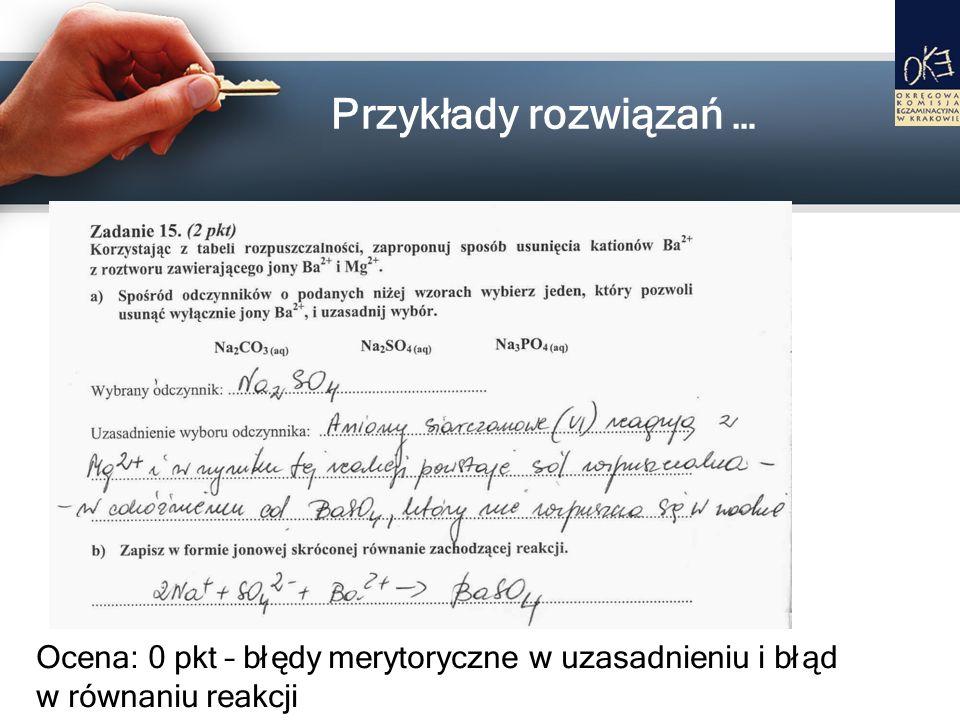Przykłady rozwiązań … Ocena: 0 pkt – błędy merytoryczne w uzasadnieniu i błąd w równaniu reakcji
