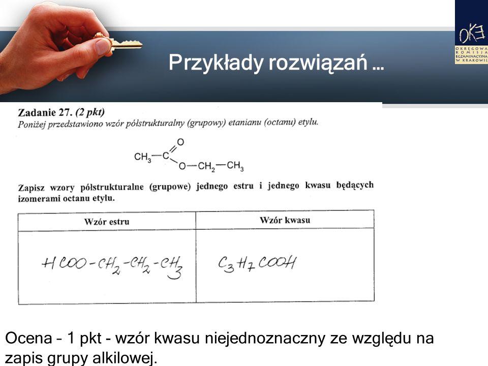 Przykłady rozwiązań …Ocena – 1 pkt - wzór kwasu niejednoznaczny ze względu na zapis grupy alkilowej.