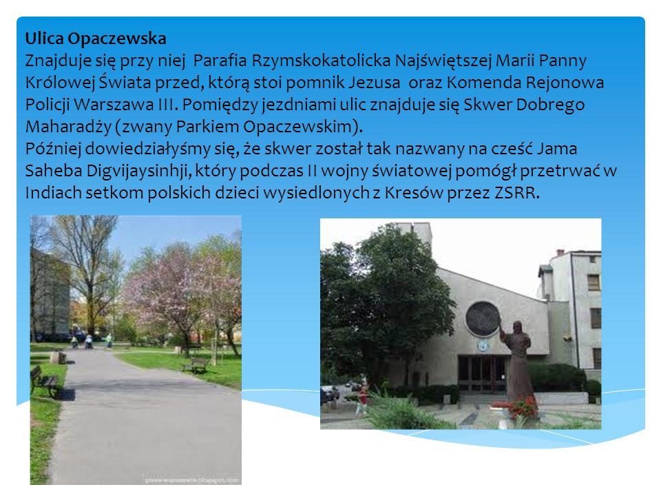Ulica Opaczewska Znajduje się przy niej Parafia Rzymskokatolicka Najświętszej Marii Panny Królowej Świata przed, którą stoi pomnik Jezusa oraz Komenda Rejonowa Policji Warszawa III.