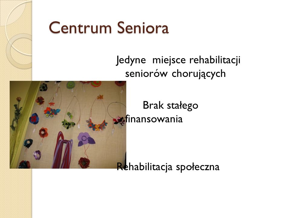 Centrum Seniora Jedyne miejsce rehabilitacji seniorów chorujących Brak stałego finansowania Rehabilitacja społeczna