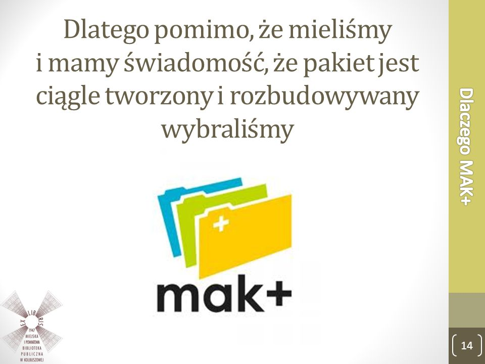 Dlaczego MAK+ Dlatego pomimo, że mieliśmy i mamy świadomość, że pakiet jest ciągle tworzony i rozbudowywany wybraliśmy.