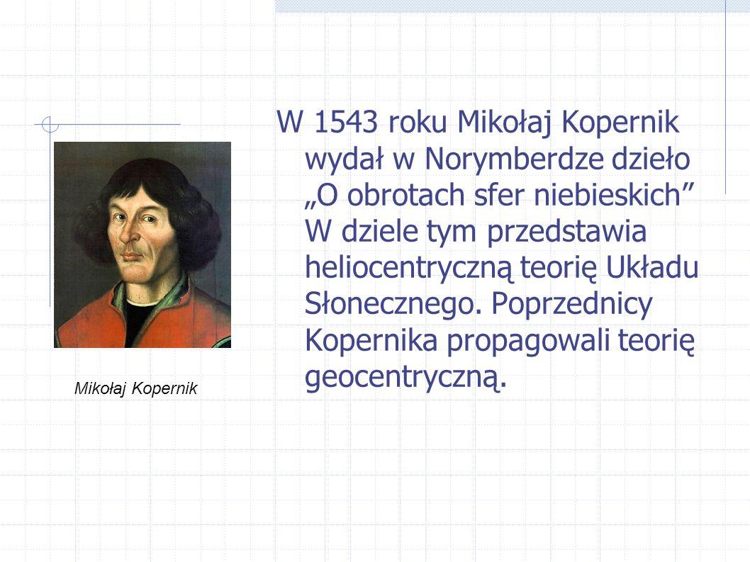 """W 1543 roku Mikołaj Kopernik wydał w Norymberdze dzieło """"O obrotach sfer niebieskich W dziele tym przedstawia heliocentryczną teorię Układu Słonecznego. Poprzednicy Kopernika propagowali teorię geocentryczną."""