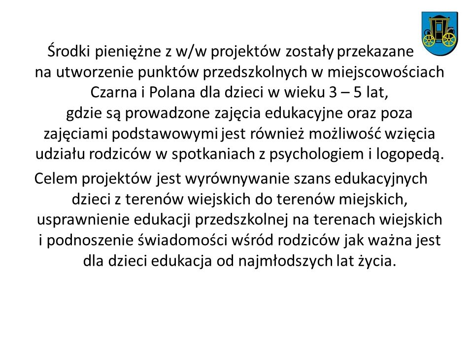 Środki pieniężne z w/w projektów zostały przekazane na utworzenie punktów przedszkolnych w miejscowościach Czarna i Polana dla dzieci w wieku 3 – 5 lat, gdzie są prowadzone zajęcia edukacyjne oraz poza zajęciami podstawowymi jest również możliwość wzięcia udziału rodziców w spotkaniach z psychologiem i logopedą.