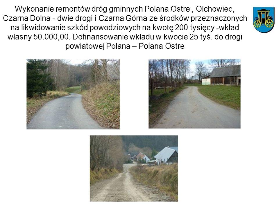 Wykonanie remontów dróg gminnych Polana Ostre , Olchowiec, Czarna Dolna - dwie drogi i Czarna Górna ze środków przeznaczonych na likwidowanie szkód powodziowych na kwotę 200 tysięcy -wkład własny 50.000,00.