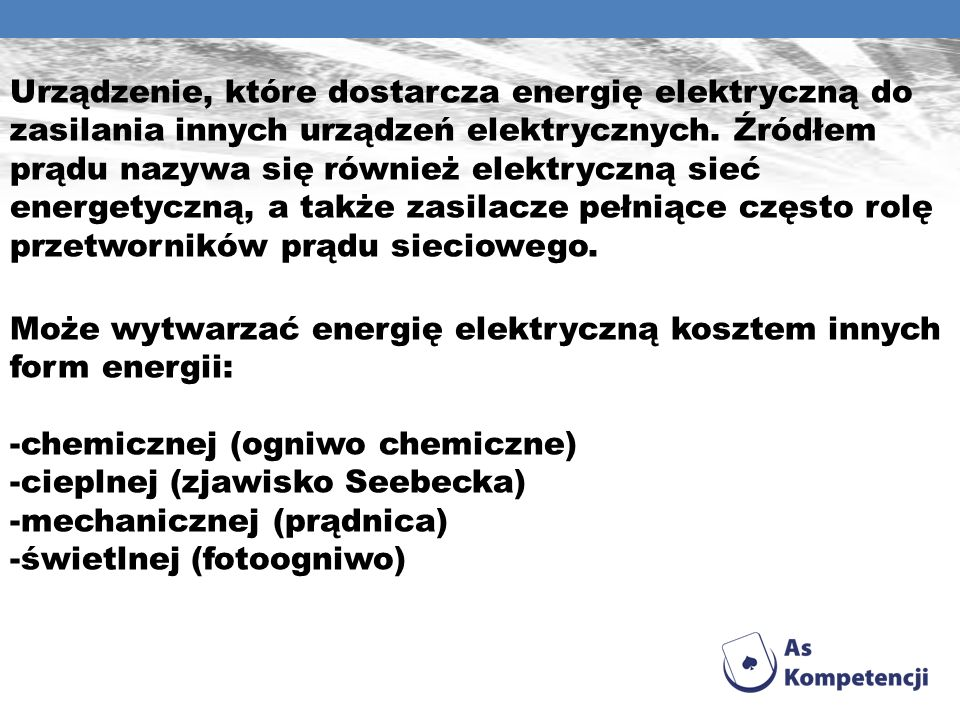 Urządzenie, które dostarcza energię elektryczną do zasilania innych urządzeń elektrycznych. Źródłem prądu nazywa się również elektryczną sieć energetyczną, a także zasilacze pełniące często rolę przetworników prądu sieciowego.