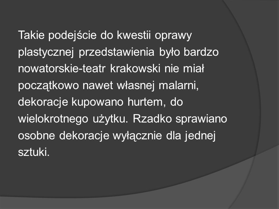Takie podejście do kwestii oprawy plastycznej przedstawienia było bardzo nowatorskie-teatr krakowski nie miał początkowo nawet własnej malarni, dekoracje kupowano hurtem, do wielokrotnego użytku.