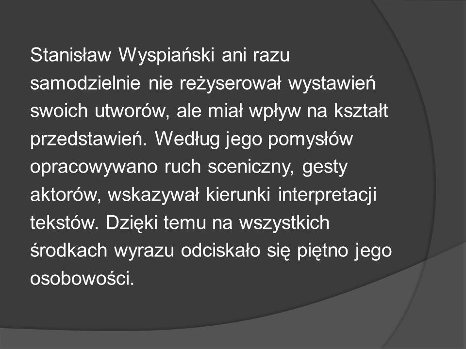 Stanisław Wyspiański ani razu samodzielnie nie reżyserował wystawień swoich utworów, ale miał wpływ na kształt przedstawień.