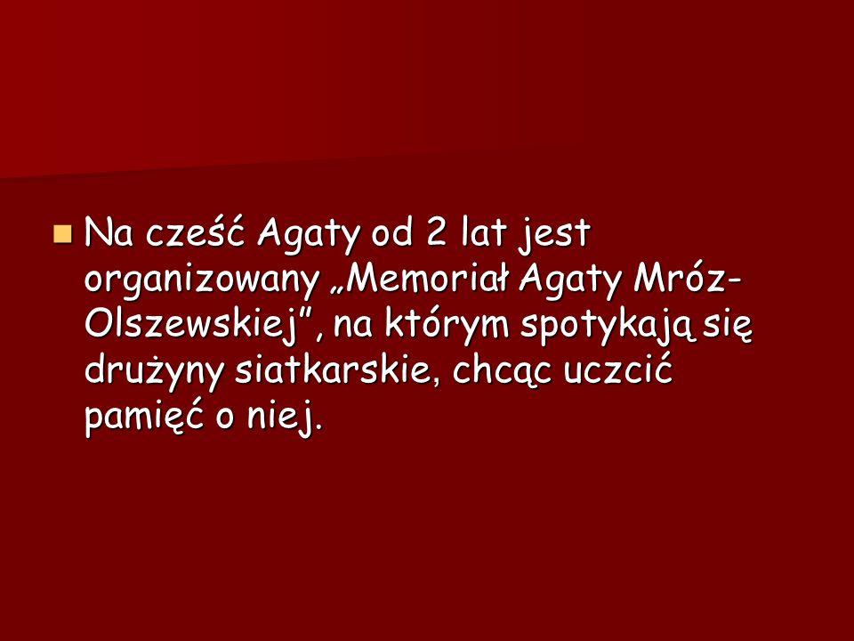 """Na cześć Agaty od 2 lat jest organizowany """"Memoriał Agaty Mróz-Olszewskiej , na którym spotykają się drużyny siatkarskie, chcąc uczcić pamięć o niej."""