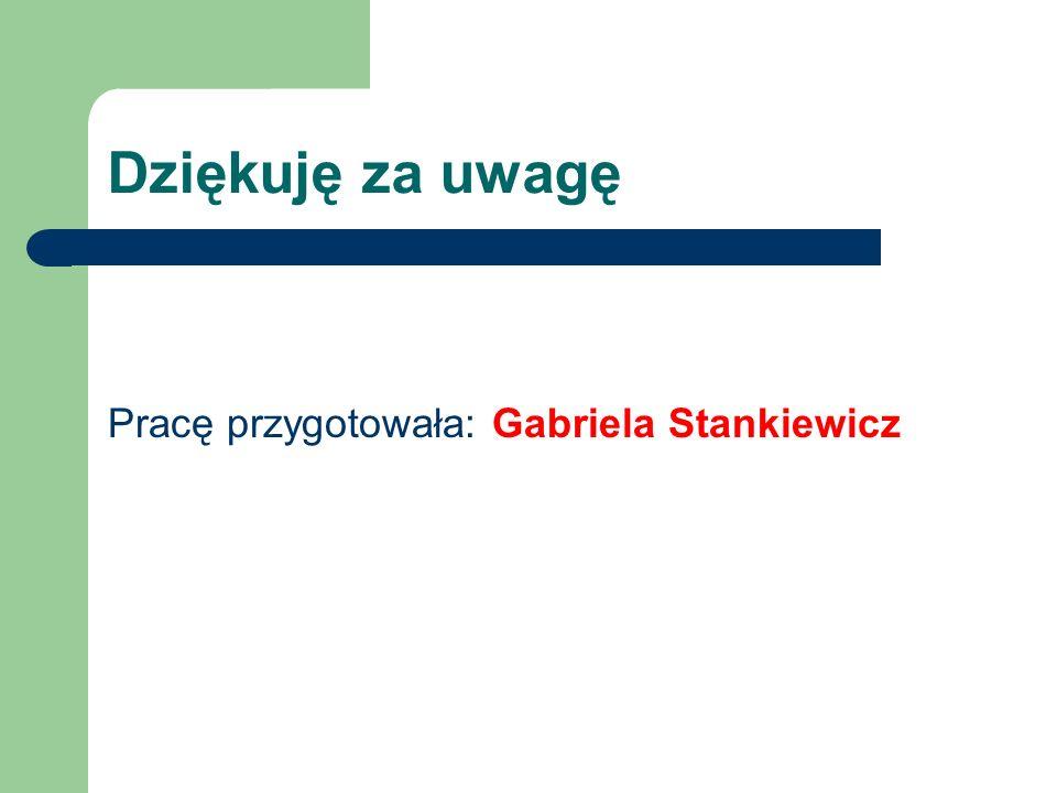 Dziękuję za uwagę Pracę przygotowała: Gabriela Stankiewicz