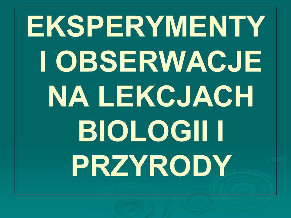 EKSPERYMENTY I OBSERWACJE NA LEKCJACH BIOLOGII I PRZYRODY