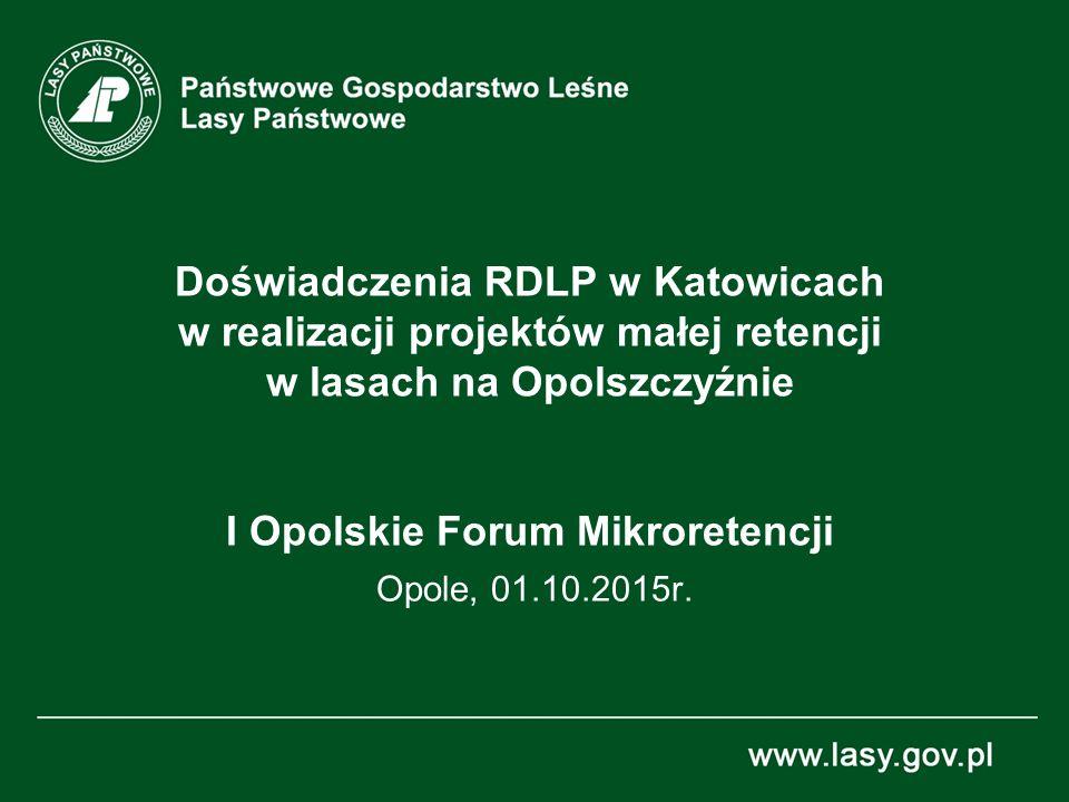 Doświadczenia RDLP w Katowicach w realizacji projektów małej retencji w lasach na Opolszczyźnie I Opolskie Forum Mikroretencji