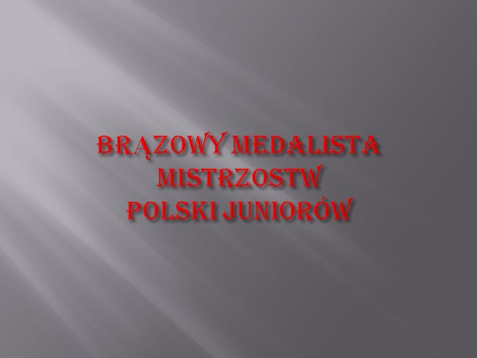 BRĄZOWY MEDALISTA MISTRZOSTW POLSKI JUNIORÓW