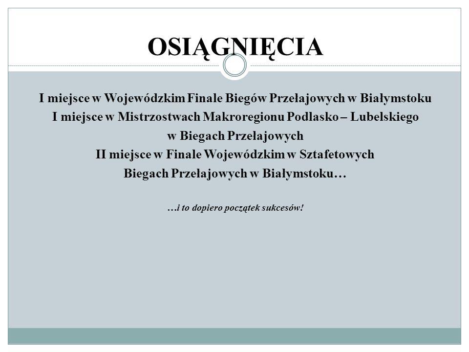 OSIĄGNIĘCIAI miejsce w Wojewódzkim Finale Biegów Przełajowych w Białymstoku. I miejsce w Mistrzostwach Makroregionu Podlasko – Lubelskiego.