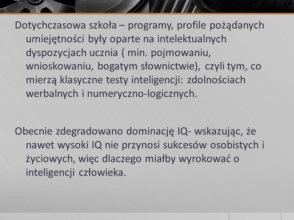 Dotychczasowa szkoła – programy, profile pożądanych umiejętności były oparte na intelektualnych dyspozycjach ucznia ( min.