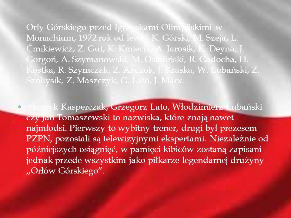 Orły Górskiego przed Igrzyskami Olimpijskimi w Monachium, 1972 rok od lewej: K. Górski, M. Szeja, L. Ćmikiewicz, Z. Gut, K. Kmiecik, A. Jarosik, K. Deyna, J. Gorgoń, A. Szymanowski, M. Ostafiński, R. Gadocha, H. Kostka, R. Szymczak, Z. Anczok, J. Kraska, W. Lubański, Z. Szołtysik, Z. Maszczyk, G. Lato, J. Marx.