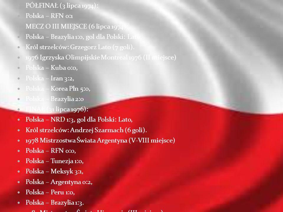 PÓŁFINAŁ (3 lipca 1974):Polska – RFN 0:1. MECZ O III MIEJSCE (6 lipca 1974): Polska – Brazylia 1:0, gol dla Polski: Lato,