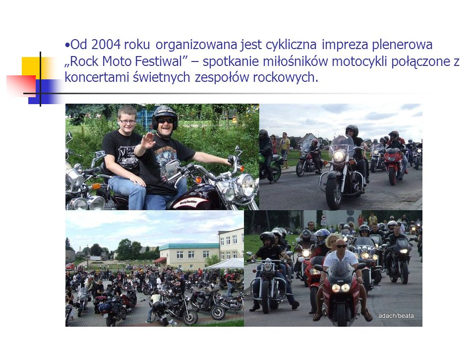 """Od 2004 roku organizowana jest cykliczna impreza plenerowa """"Rock Moto Festiwal – spotkanie miłośników motocykli połączone z koncertami świetnych zespołów rockowych."""