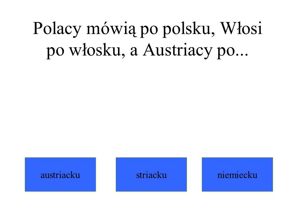 Polacy mówią po polsku, Włosi po włosku, a Austriacy po...