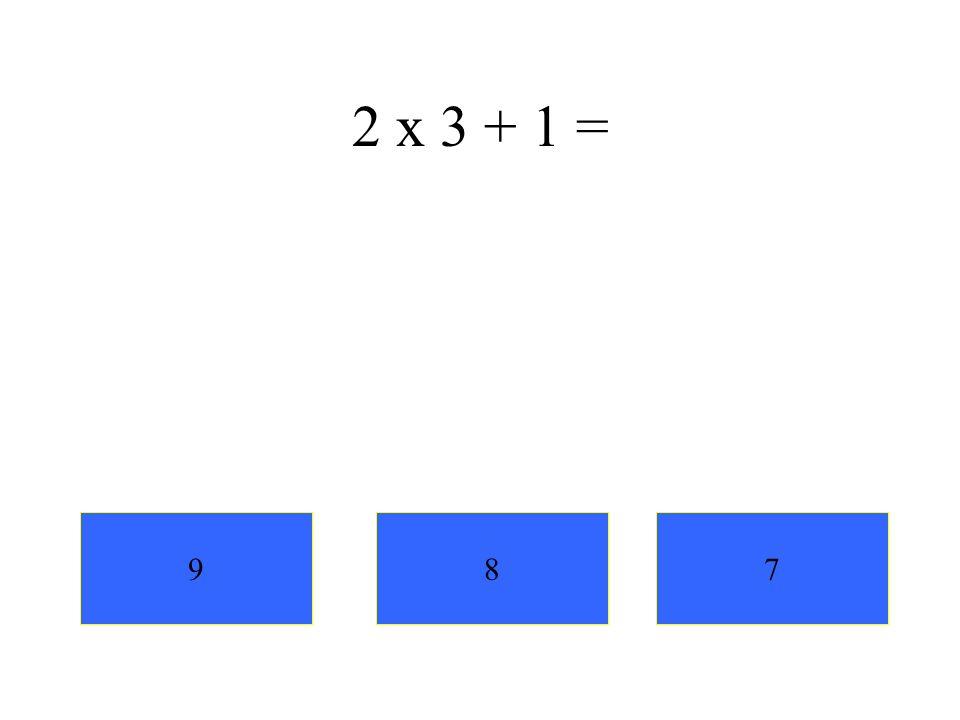 2 x 3 + 1 = 9 8 7