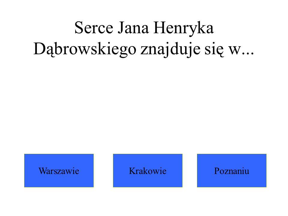 Serce Jana Henryka Dąbrowskiego znajduje się w...