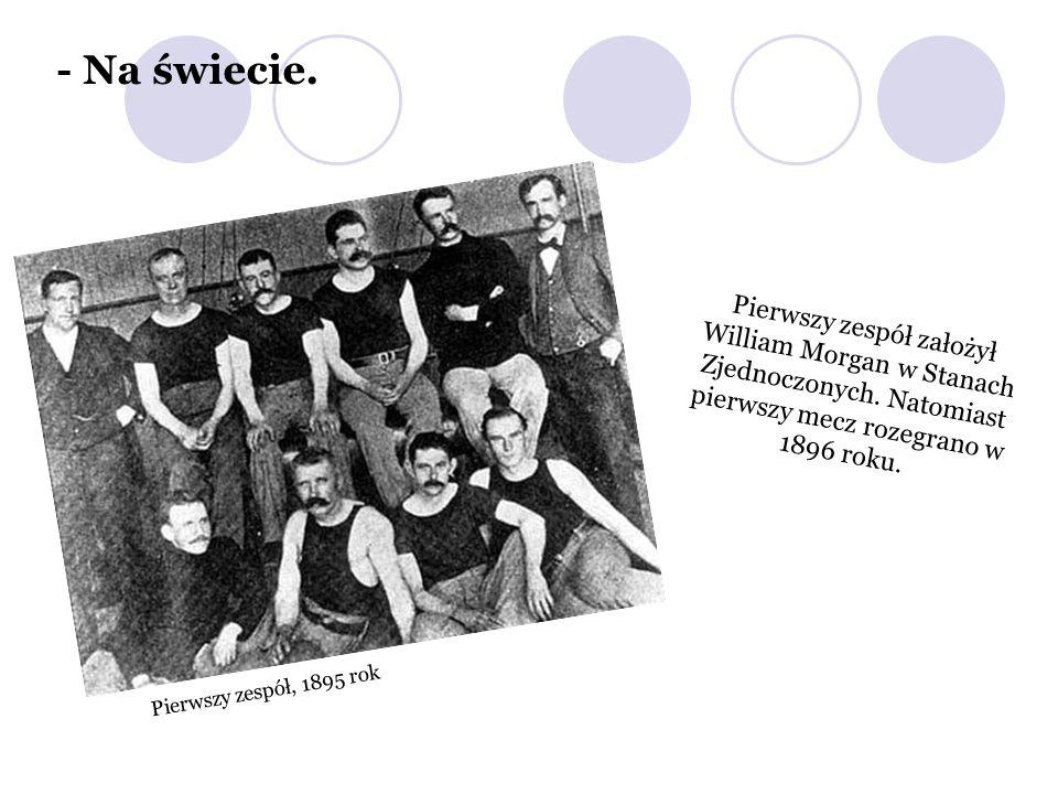 - Na świecie. Pierwszy zespół założył William Morgan w Stanach Zjednoczonych. Natomiast pierwszy mecz rozegrano w 1896 roku.