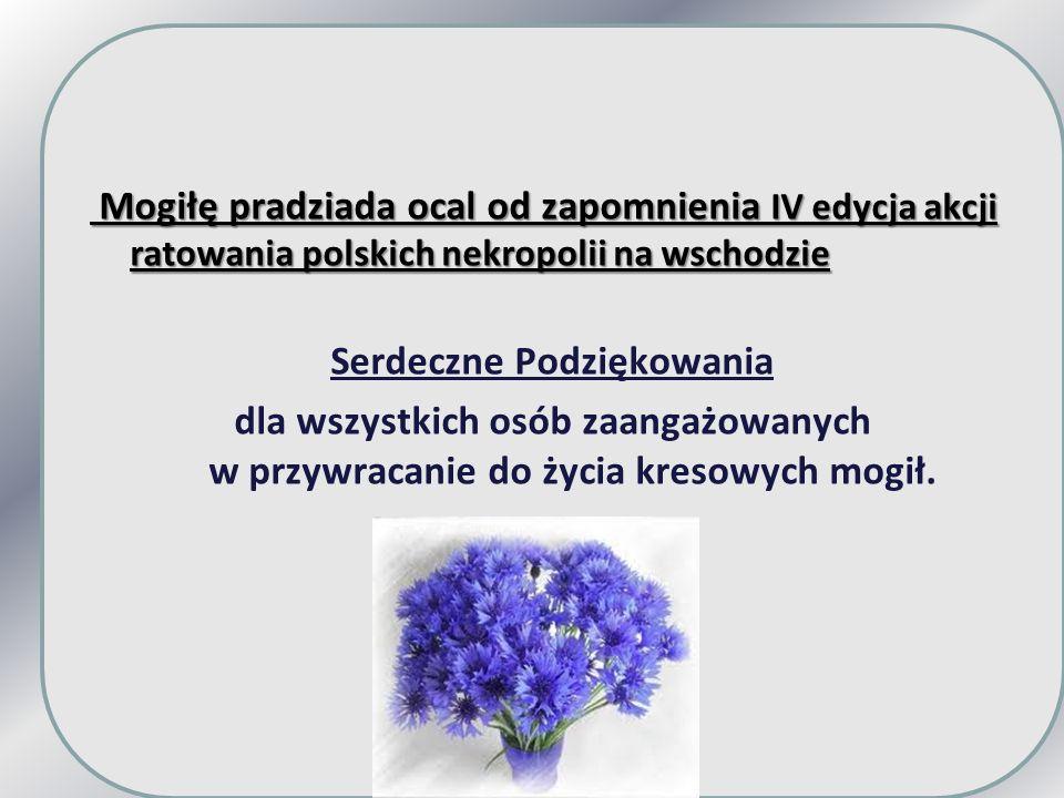 Mogiłę pradziada ocal od zapomnienia IV edycja akcji ratowania polskich nekropolii na wschodzie Serdeczne Podziękowania dla wszystkich osób zaangażowanych w przywracanie do życia kresowych mogił.