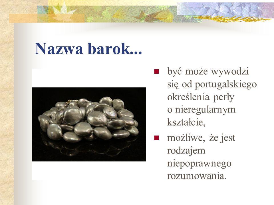 Nazwa barok... być może wywodzi się od portugalskiego określenia perły o nieregularnym kształcie,