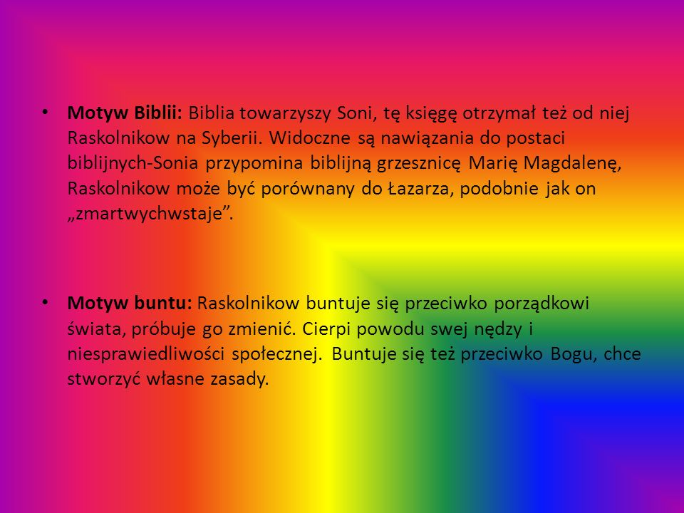 """Motyw Biblii: Biblia towarzyszy Soni, tę księgę otrzymał też od niej Raskolnikow na Syberii. Widoczne są nawiązania do postaci biblijnych-Sonia przypomina biblijną grzesznicę Marię Magdalenę, Raskolnikow może być porównany do Łazarza, podobnie jak on """"zmartwychwstaje ."""