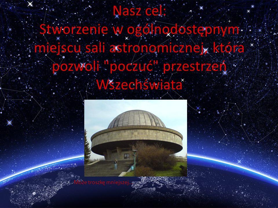 Nasz cel: Stworzenie w ogólnodostępnym miejscu sali astronomicznej, która pozwoli poczuć przestrzeń Wszechświata