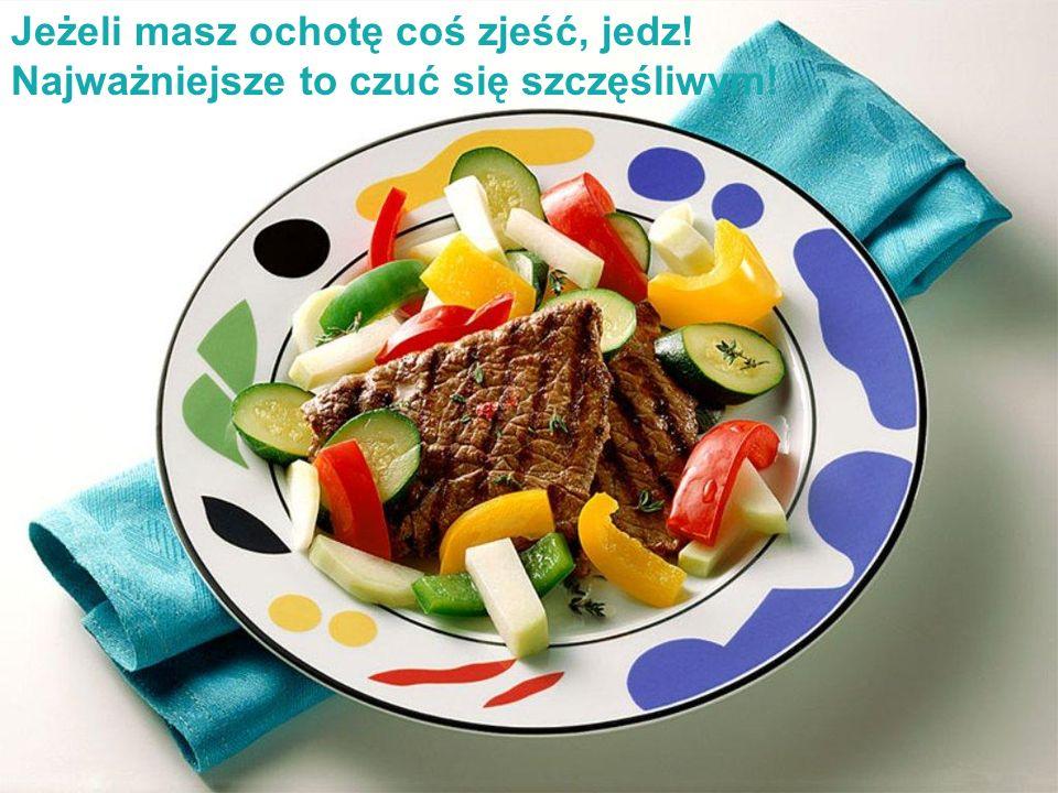 Jeżeli masz ochotę coś zjeść, jedz!