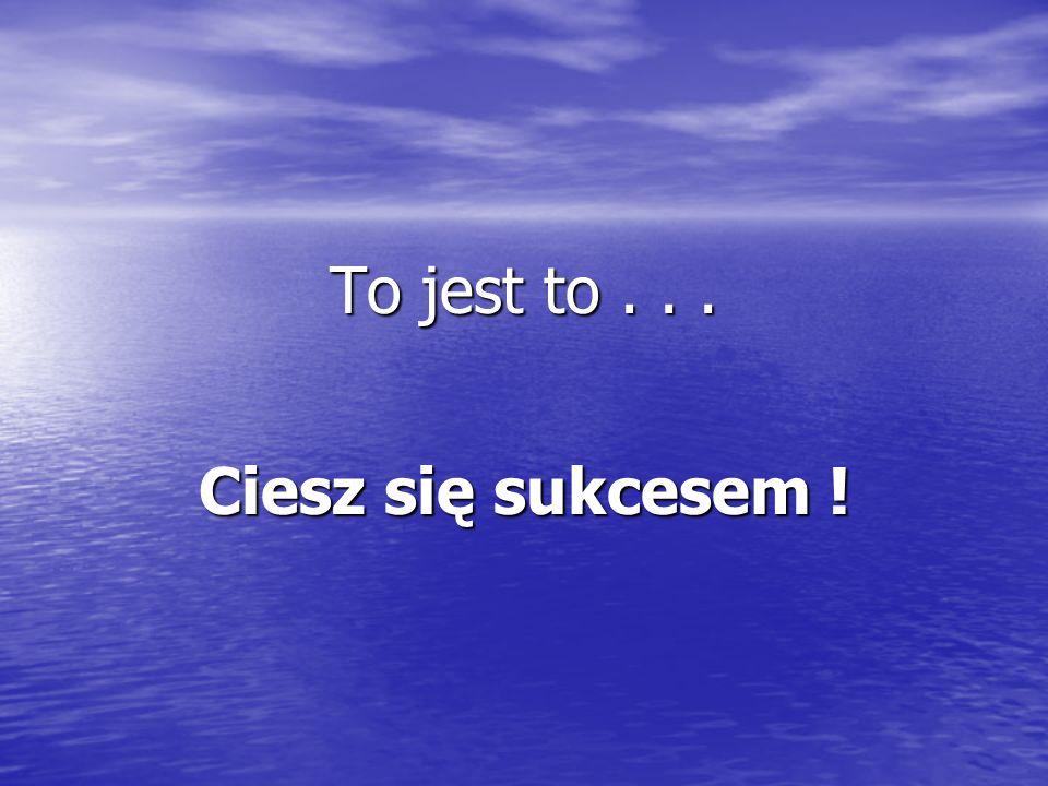 To jest to . . . Ciesz się sukcesem !