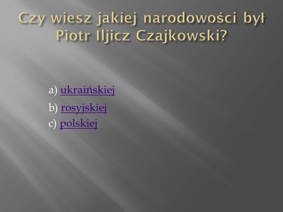 Czy wiesz jakiej narodowości był Piotr Iljicz Czajkowski