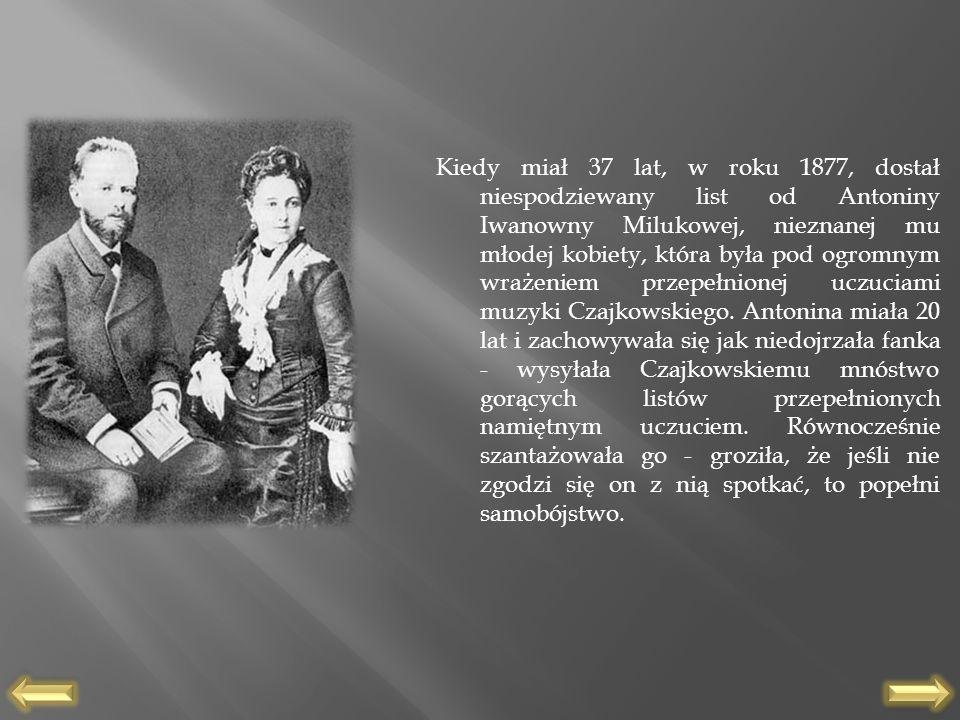 Kiedy miał 37 lat, w roku 1877, dostał niespodziewany list od Antoniny Iwanowny Milukowej, nieznanej mu młodej kobiety, która była pod ogromnym wrażeniem przepełnionej uczuciami muzyki Czajkowskiego.