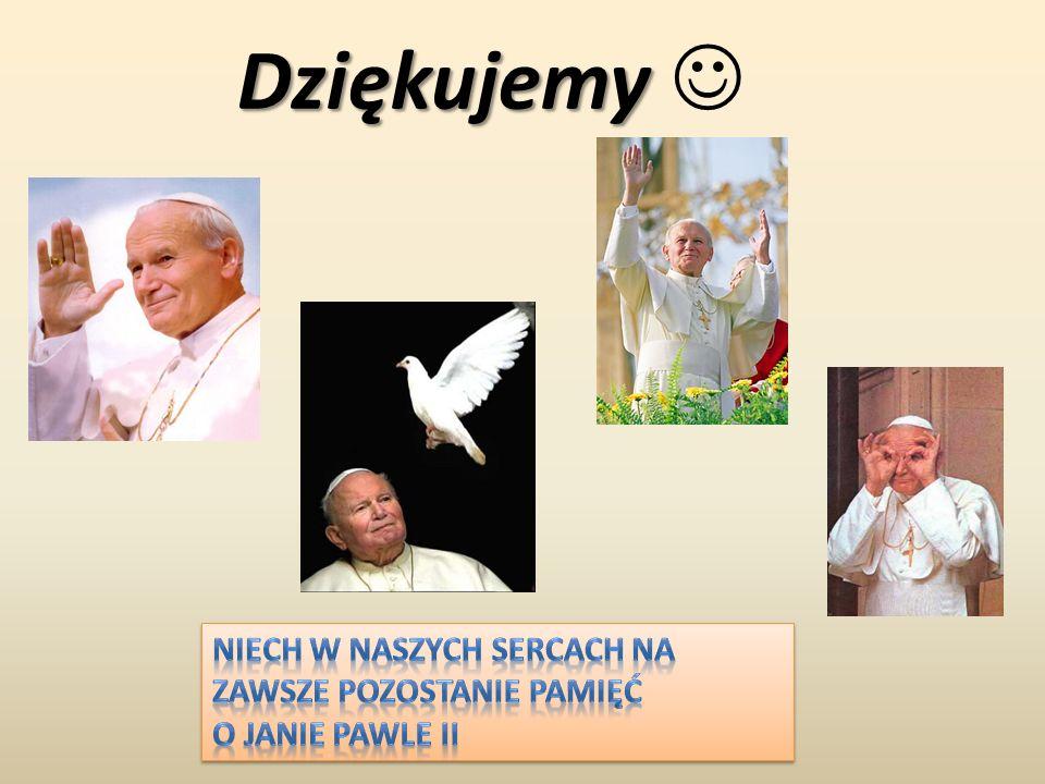 Dziękujemy  Niech w naszych sercach na zawsze pozostanie pamięć o Janie Pawle II