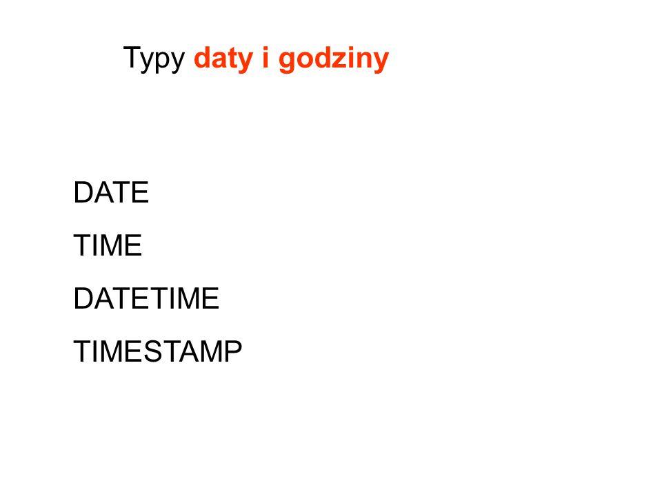 Typy daty i godziny DATE TIME DATETIME TIMESTAMP