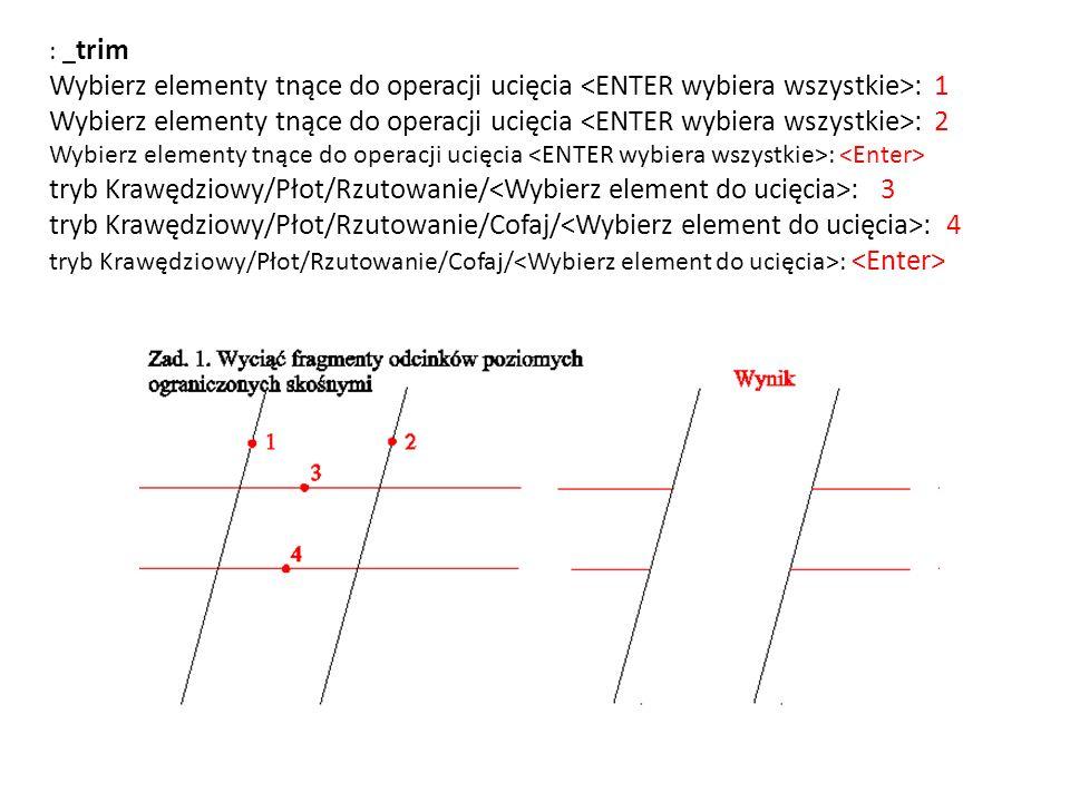 : _trim Wybierz elementy tnące do operacji ucięcia <ENTER wybiera wszystkie>: 1 Wybierz elementy tnące do operacji ucięcia <ENTER wybiera wszystkie>: 2 Wybierz elementy tnące do operacji ucięcia <ENTER wybiera wszystkie>: <Enter> tryb Krawędziowy/Płot/Rzutowanie/<Wybierz element do ucięcia>: 3 tryb Krawędziowy/Płot/Rzutowanie/Cofaj/<Wybierz element do ucięcia>: 4 tryb Krawędziowy/Płot/Rzutowanie/Cofaj/<Wybierz element do ucięcia>: <Enter>