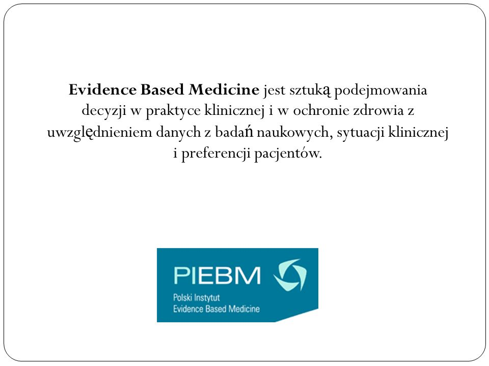 Evidence Based Medicine jest sztuką podejmowania decyzji w praktyce klinicznej i w ochronie zdrowia z uwzględnieniem danych z badań naukowych, sytuacji klinicznej i preferencji pacjentów.