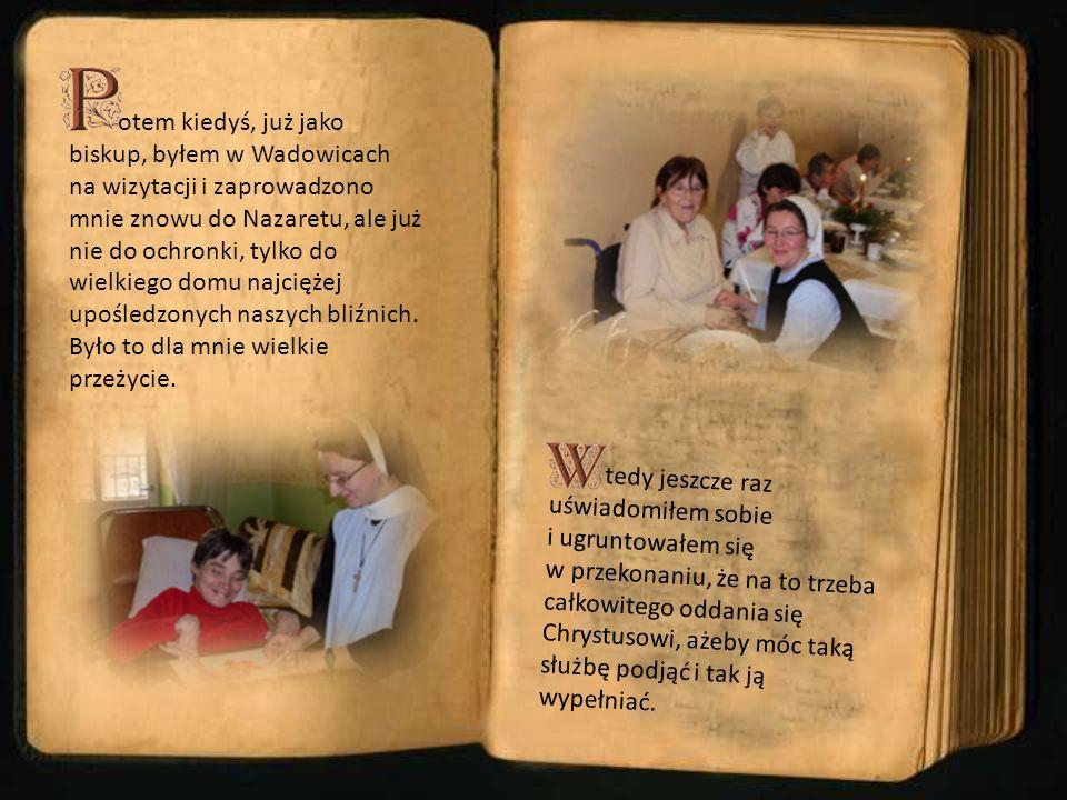 otem kiedyś, już jako biskup, byłem w Wadowicach na wizytacji i zaprowadzono mnie znowu do Nazaretu, ale już nie do ochronki, tylko do wielkiego domu najciężej upośledzonych naszych bliźnich. Było to dla mnie wielkie przeżycie.