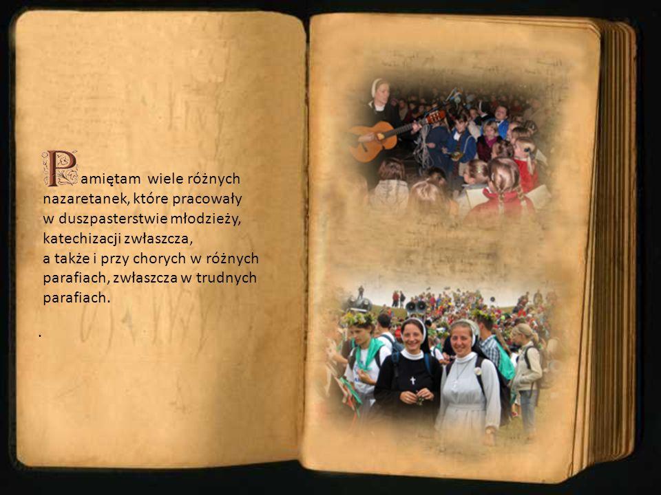 amiętam wiele różnych nazaretanek, które pracowały w duszpasterstwie młodzieży, katechizacji zwłaszcza, a także i przy chorych w różnych parafiach, zwłaszcza w trudnych parafiach.