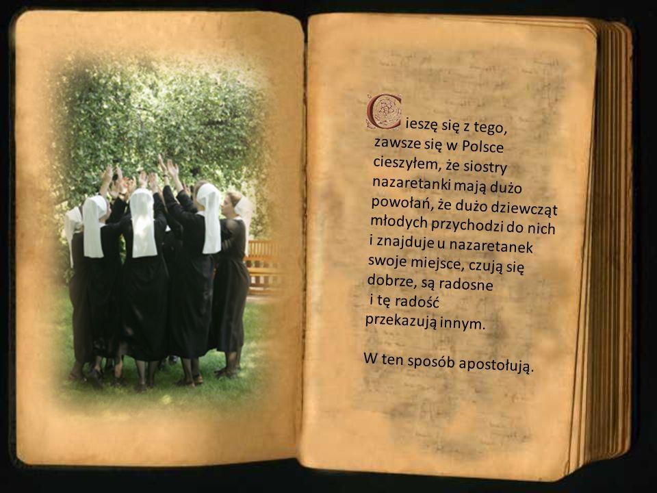 ieszę się z tego, zawsze się w Polsce cieszyłem, że siostry nazaretanki mają dużo powołań, że dużo dziewcząt młodych przychodzi do nich i znajduje u nazaretanek swoje miejsce, czują się dobrze, są radosne i tę radość przekazują innym.