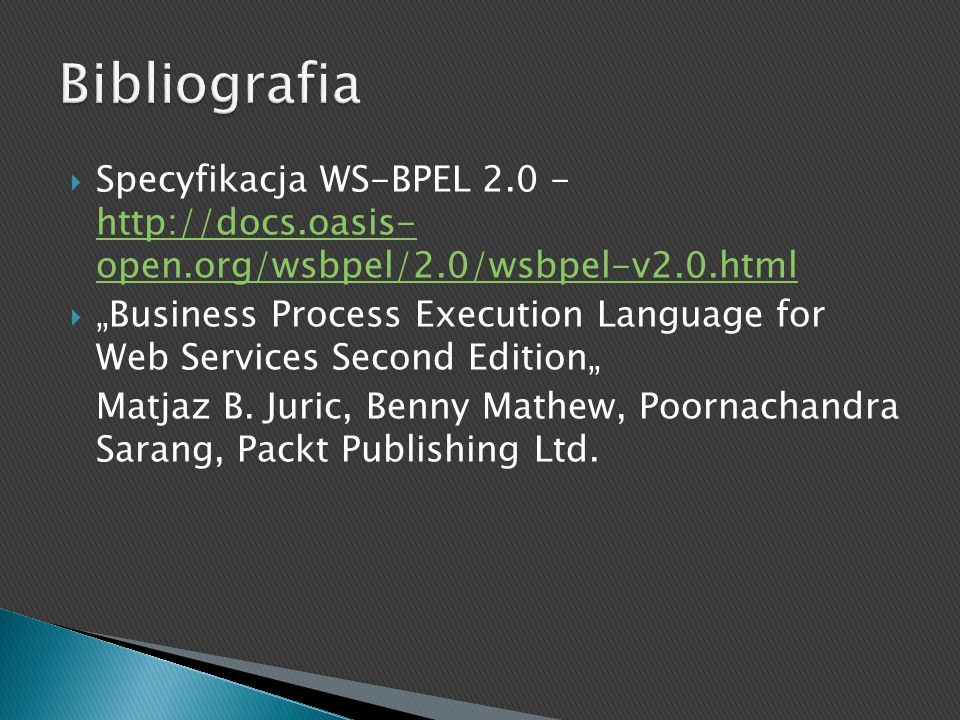 Bibliografia Specyfikacja WS-BPEL 2.0 - http://docs.oasis- open.org/wsbpel/2.0/wsbpel-v2.0.html.