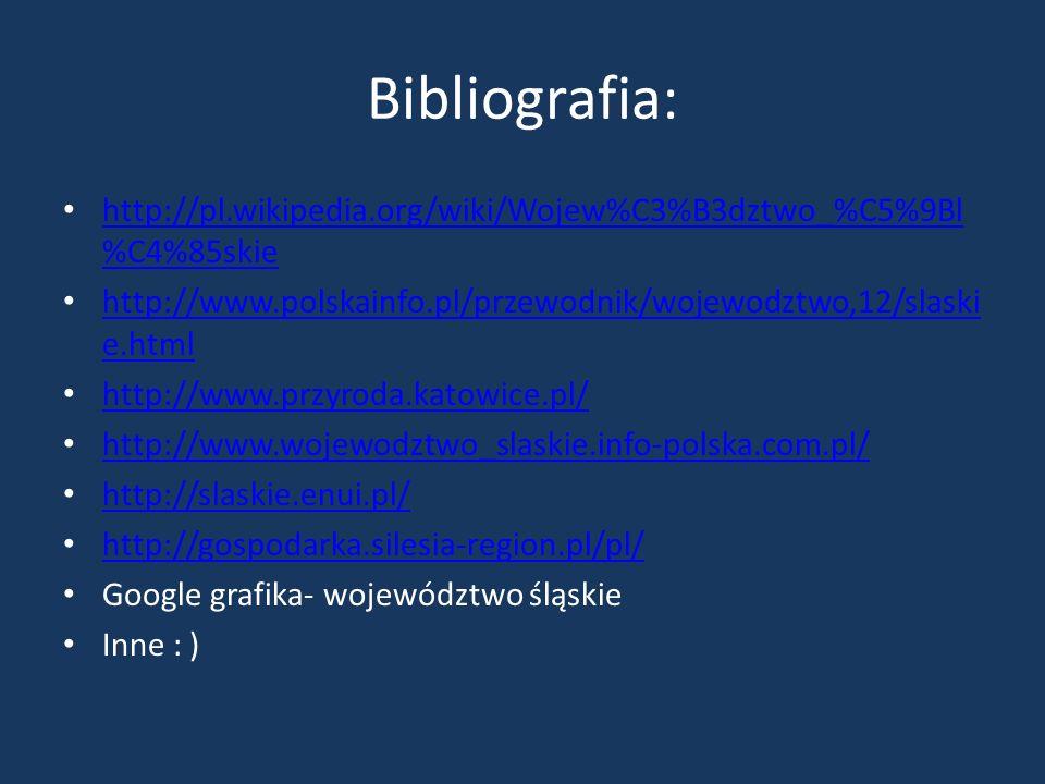 Bibliografia: http://pl.wikipedia.org/wiki/Wojew%C3%B3dztwo_%C5%9Bl%C4%85skie. http://www.polskainfo.pl/przewodnik/wojewodztwo,12/slaskie.html.