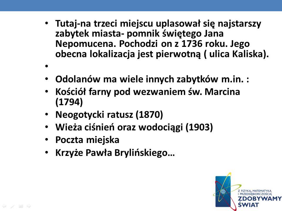 Tutaj-na trzeci miejscu uplasował się najstarszy zabytek miasta- pomnik świętego Jana Nepomucena. Pochodzi on z 1736 roku. Jego obecna lokalizacja jest pierwotną ( ulica Kaliska).
